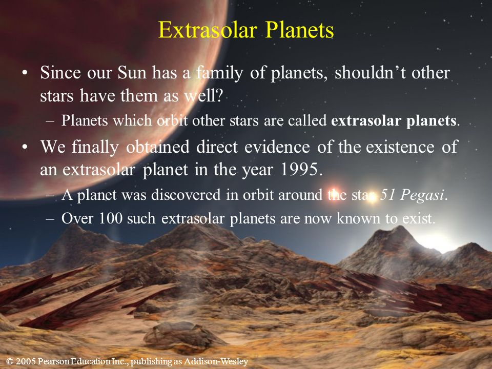 © 2005 Pearson Education Inc., publishing as Addison-Wesley Extrasolar Planets Since our Sun has a family of planets, shouldnt other stars have them as well.