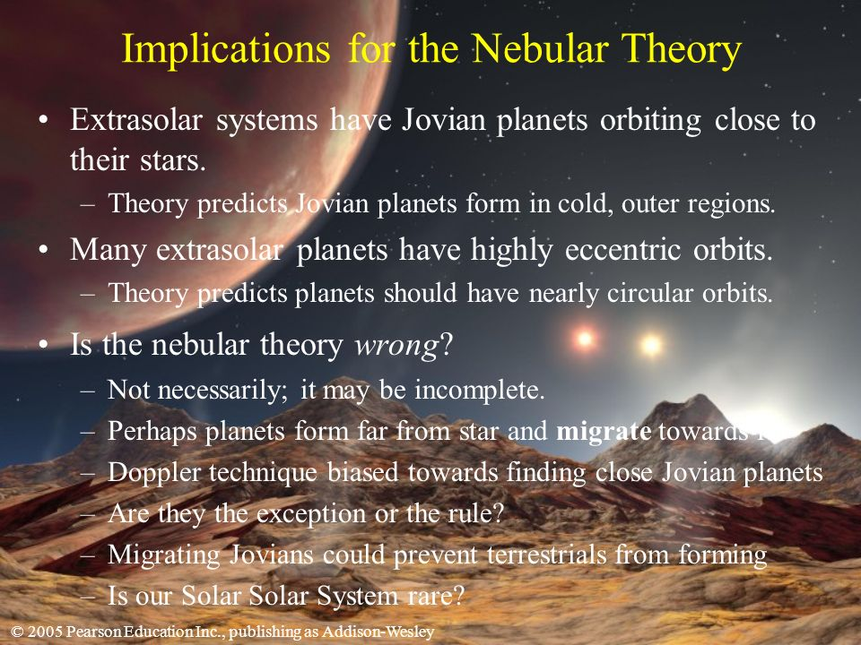© 2005 Pearson Education Inc., publishing as Addison-Wesley Implications for the Nebular Theory Extrasolar systems have Jovian planets orbiting close to their stars.