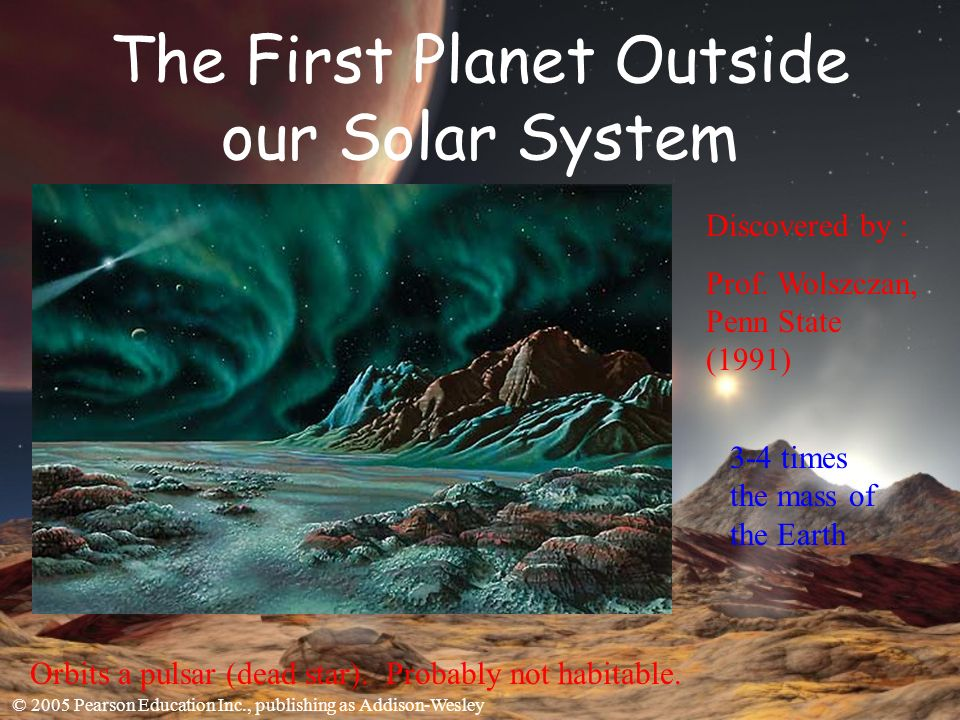 © 2005 Pearson Education Inc., publishing as Addison-Wesley The First Planet Outside our Solar System Discovered by : Prof.