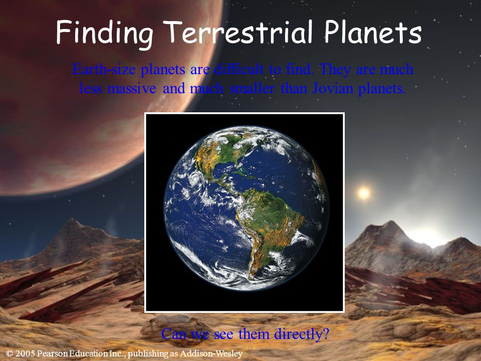 © 2005 Pearson Education Inc., publishing as Addison-Wesley Finding Terrestrial Planets Earth-size planets are difficult to find.