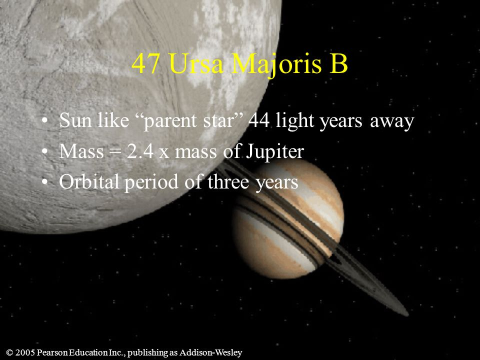 © 2005 Pearson Education Inc., publishing as Addison-Wesley 47 Ursa Majoris B Sun like parent star 44 light years away Mass = 2.4 x mass of Jupiter Orbital period of three years