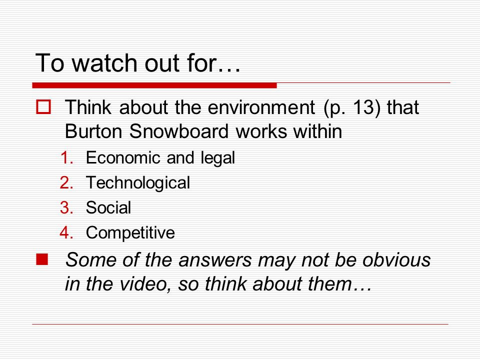 To watch out for… Think about the environment (p. 13) that Burton Snowboard works within 1.Economic and legal 2.Technological 3.Social 4.Competitive S