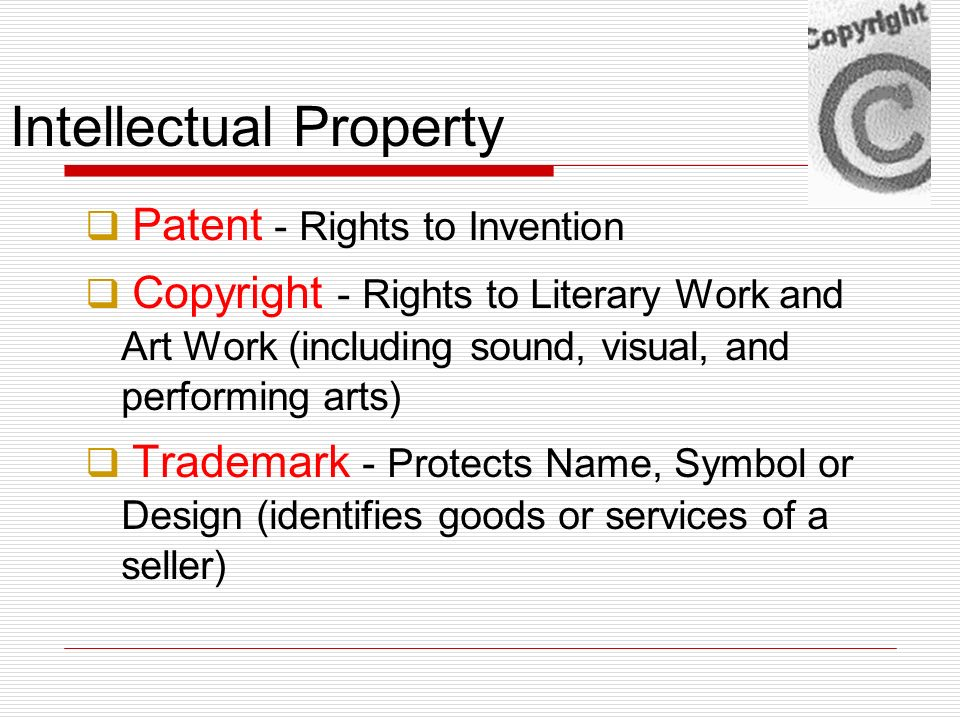 Intellectual Property Patent - Rights to Invention Copyright - Rights to Literary Work and Art Work (including sound, visual, and performing arts) Tra
