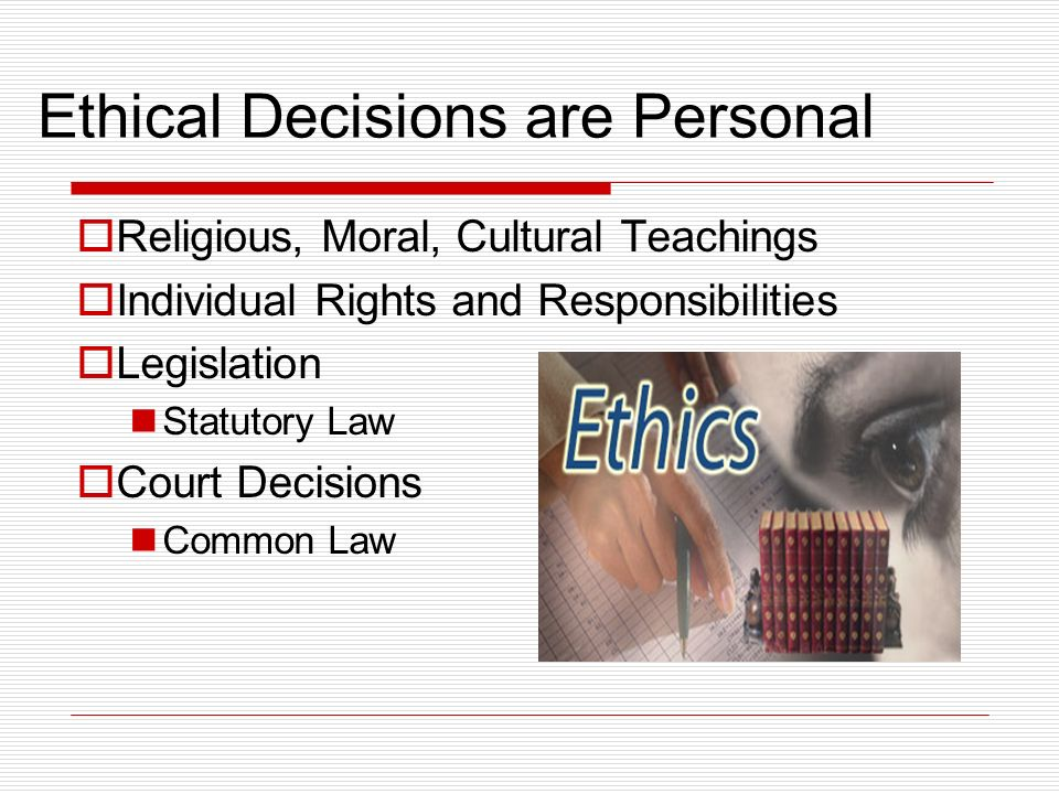 Ethical Decisions are Personal Religious, Moral, Cultural Teachings Individual Rights and Responsibilities Legislation Statutory Law Court Decisions C