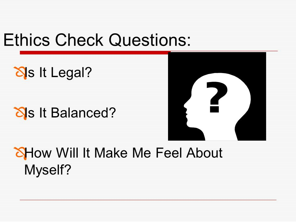 Ethics Check Questions: ÔIs It Legal? ÔIs It Balanced? ÔHow Will It Make Me Feel About Myself?