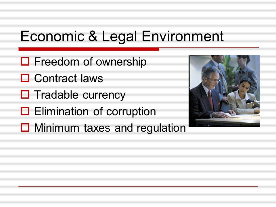 Economic & Legal Environment Freedom of ownership Contract laws Tradable currency Elimination of corruption Minimum taxes and regulation