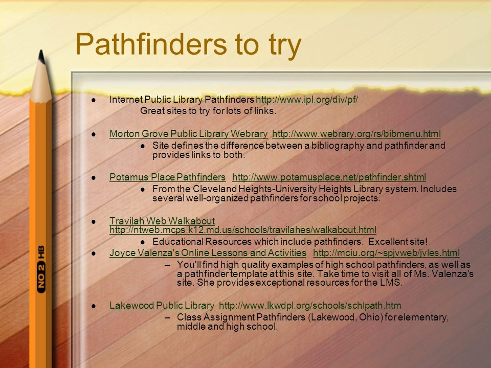 Pathfinders to try Internet Public Library Pathfinders http://www.ipl.org/div/pf/http://www.ipl.org/div/pf/ Great sites to try for lots of links. Mort