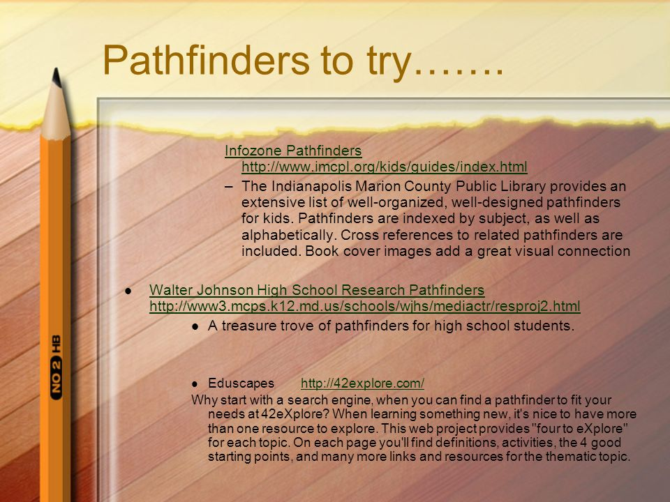 Pathfinders to try……. Infozone Pathfinders http://www.imcpl.org/kids/guides/index.html –The Indianapolis Marion County Public Library provides an exte