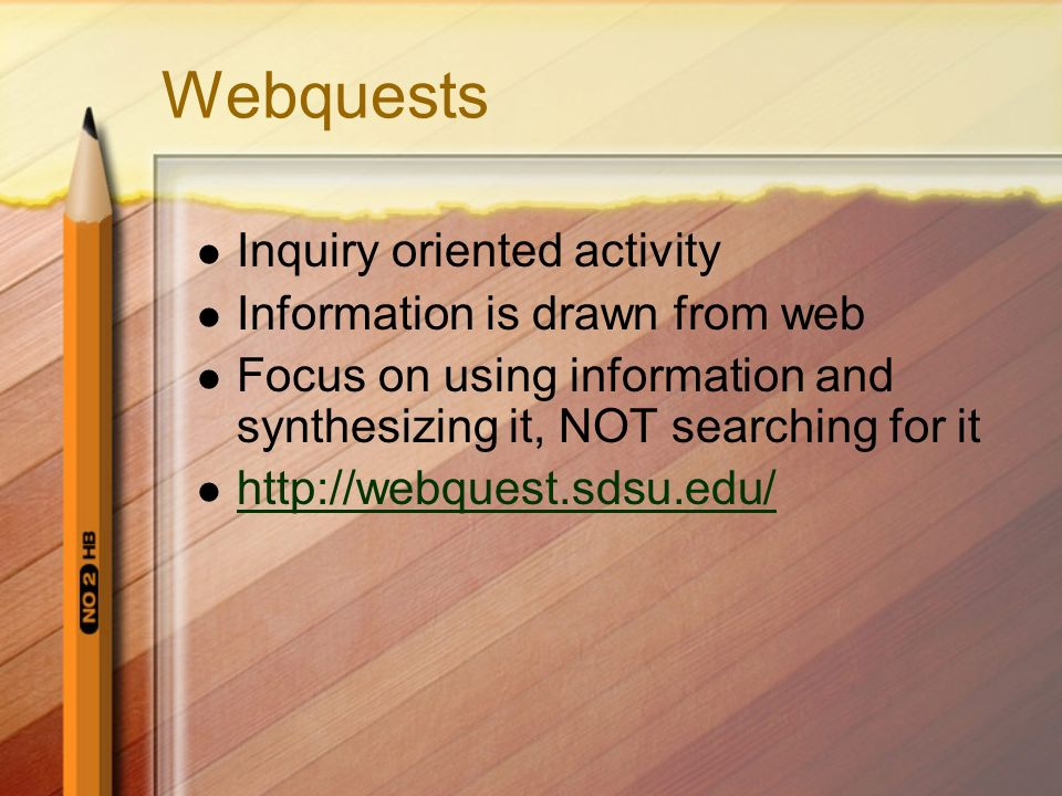 Webquests Inquiry oriented activity Information is drawn from web Focus on using information and synthesizing it, NOT searching for it http://webquest