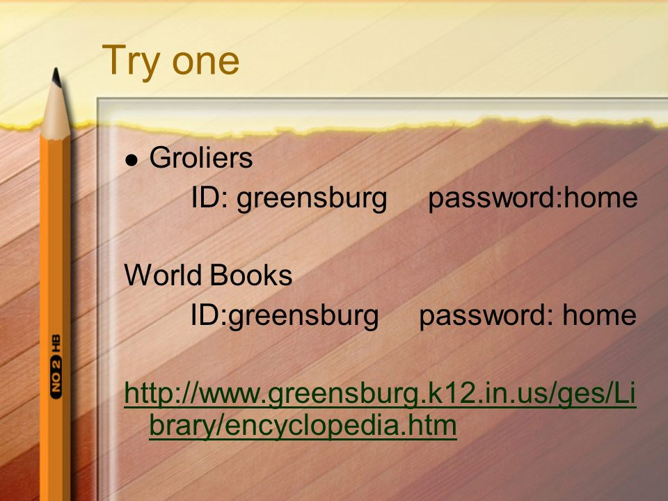 Try one Groliers ID: greensburg password:home World Books ID:greensburg password: home http://www.greensburg.k12.in.us/ges/Li brary/encyclopedia.htm