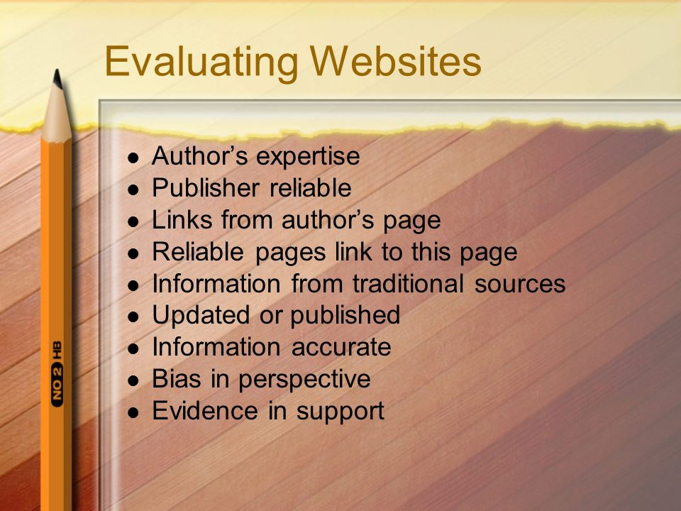 Evaluating Websites Authors expertise Publisher reliable Links from authors page Reliable pages link to this page Information from traditional sources