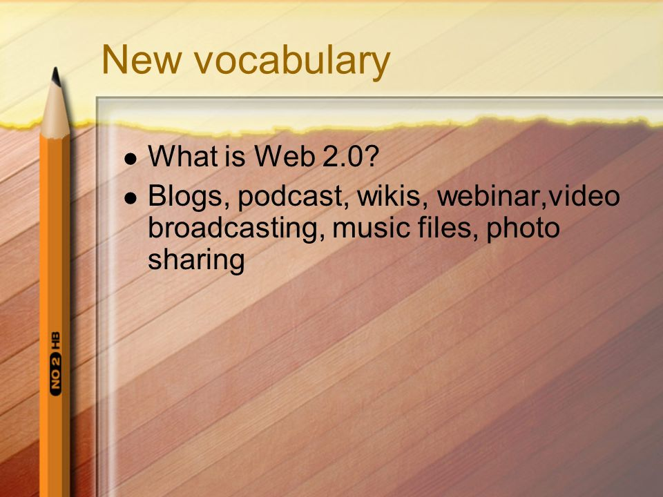 New vocabulary What is Web 2.0? Blogs, podcast, wikis, webinar,video broadcasting, music files, photo sharing