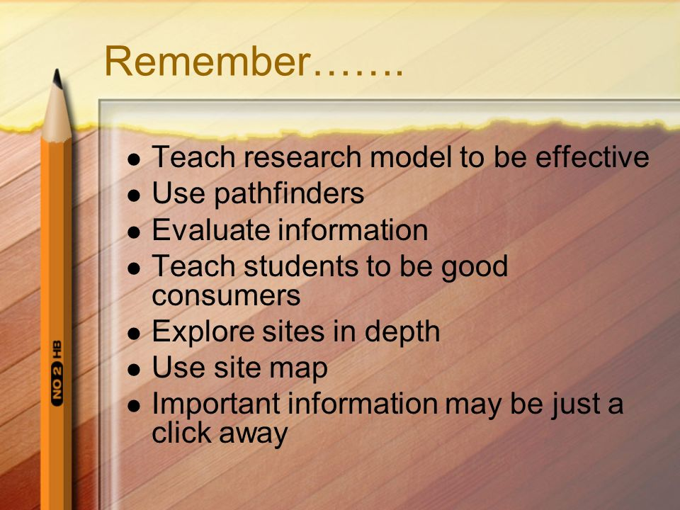 Remember……. Teach research model to be effective Use pathfinders Evaluate information Teach students to be good consumers Explore sites in depth Use s