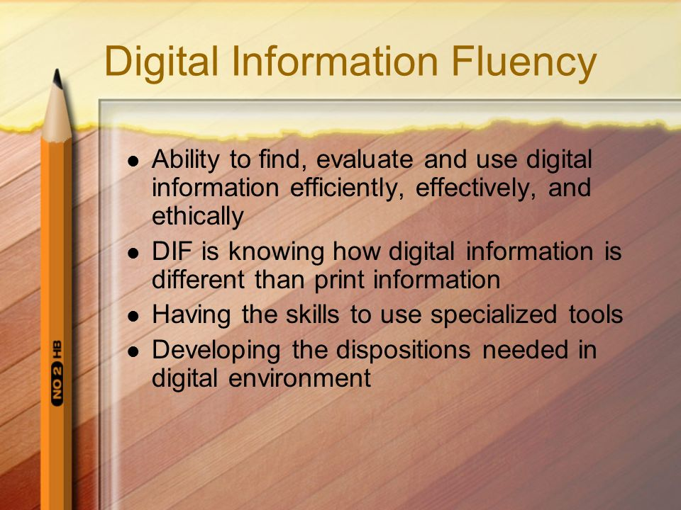 Digital Information Fluency Ability to find, evaluate and use digital information efficiently, effectively, and ethically DIF is knowing how digital i