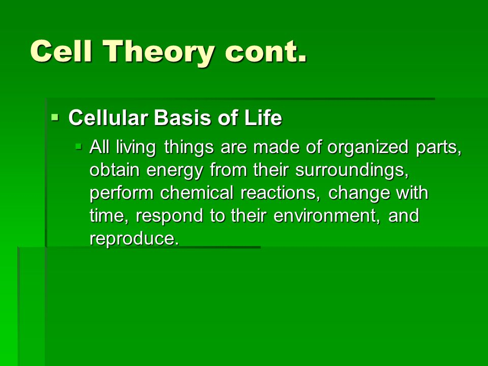 Cell Theory cont. Cellular Basis of Life Cellular Basis of Life All living things are made of organized parts, obtain energy from their surroundings,