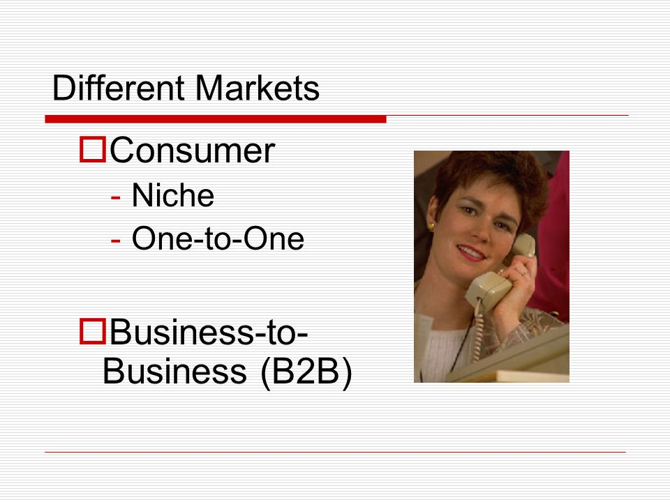 Different Markets Consumer -Niche -One-to-One Business-to- Business (B2B)