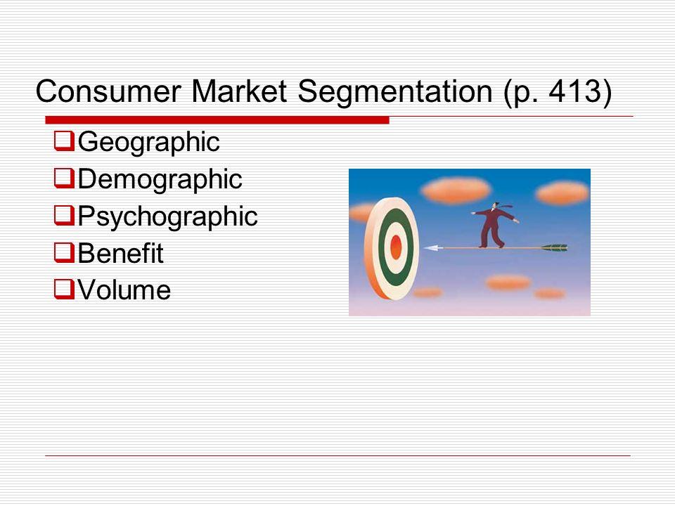 Consumer Market Segmentation (p. 413) Geographic Demographic Psychographic Benefit Volume