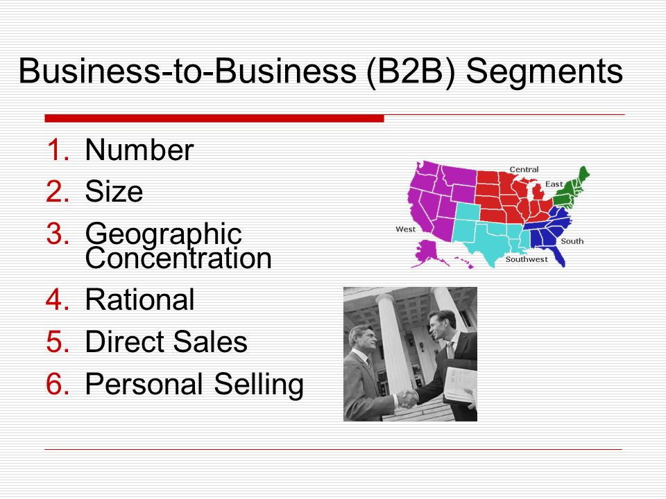 Business-to-Business (B2B) Segments 1.Number 2.Size 3.Geographic Concentration 4.Rational 5.Direct Sales 6.Personal Selling