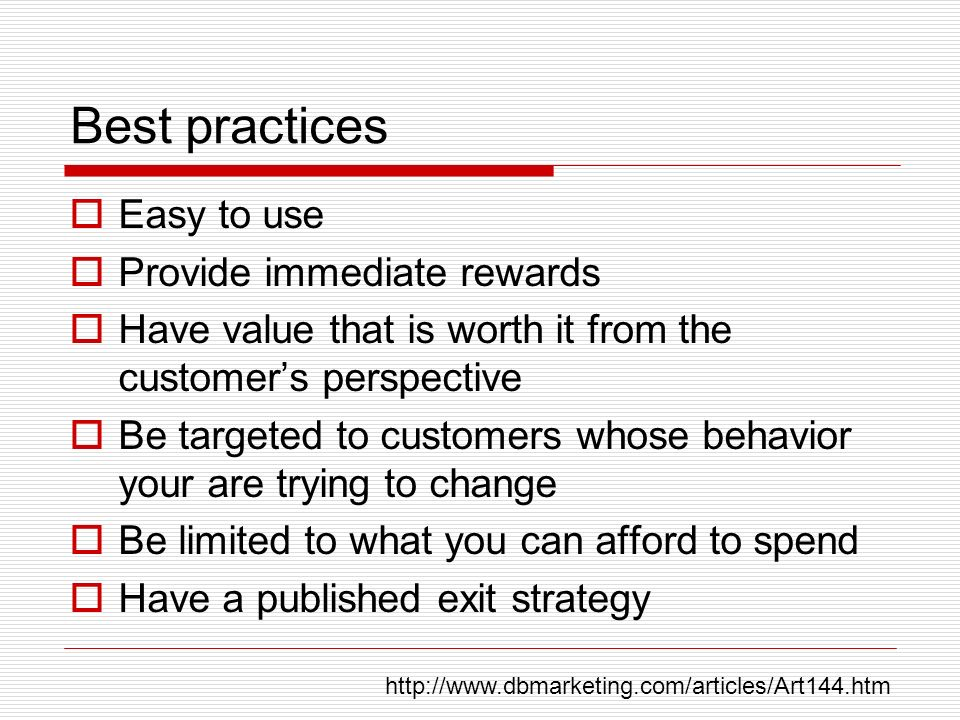 Best practices Easy to use Provide immediate rewards Have value that is worth it from the customers perspective Be targeted to customers whose behavior your are trying to change Be limited to what you can afford to spend Have a published exit strategy http://www.dbmarketing.com/articles/Art144.htm