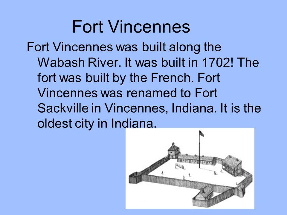 Fort Vincennes Fort Vincennes was built along the Wabash River. It was built in 1702! The fort was built by the French. Fort Vincennes was renamed to