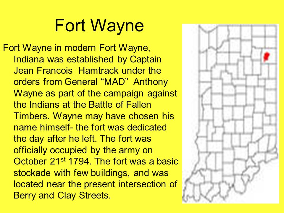 Fort Wayne in modern Fort Wayne, Indiana was established by Captain Jean Francois Hamtrack under the orders from General MAD Anthony Wayne as part of
