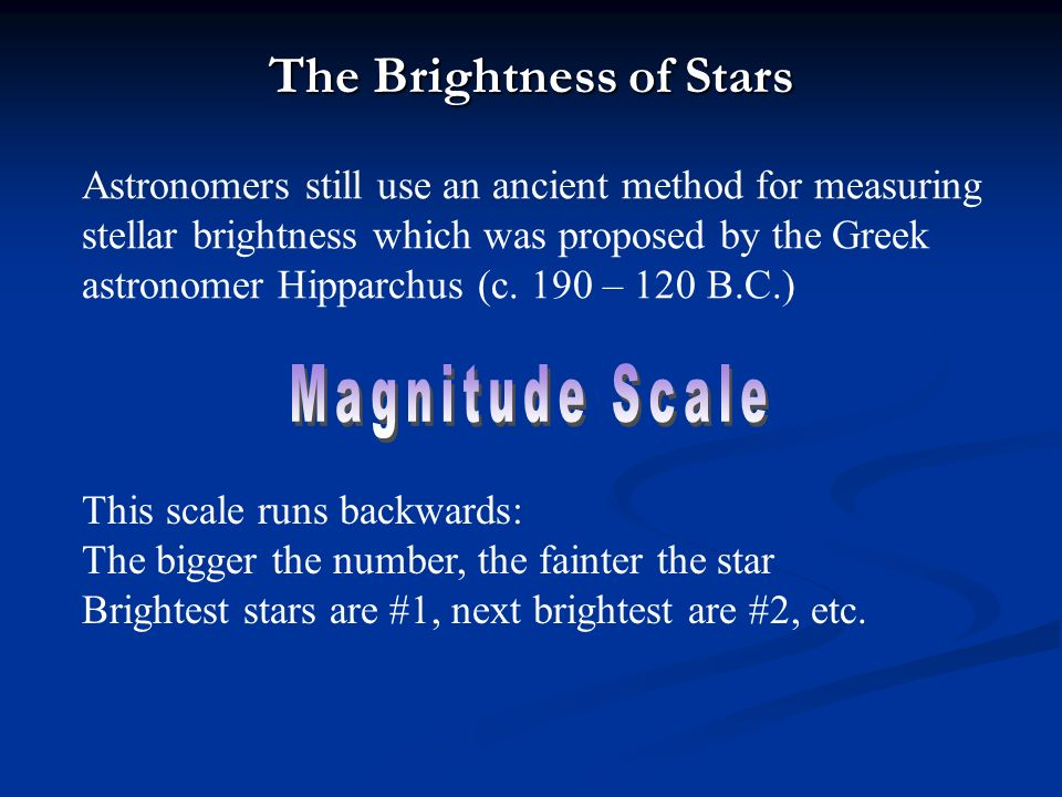 The Brightness of Stars Astronomers still use an ancient method for measuring stellar brightness which was proposed by the Greek astronomer Hipparchus (c.