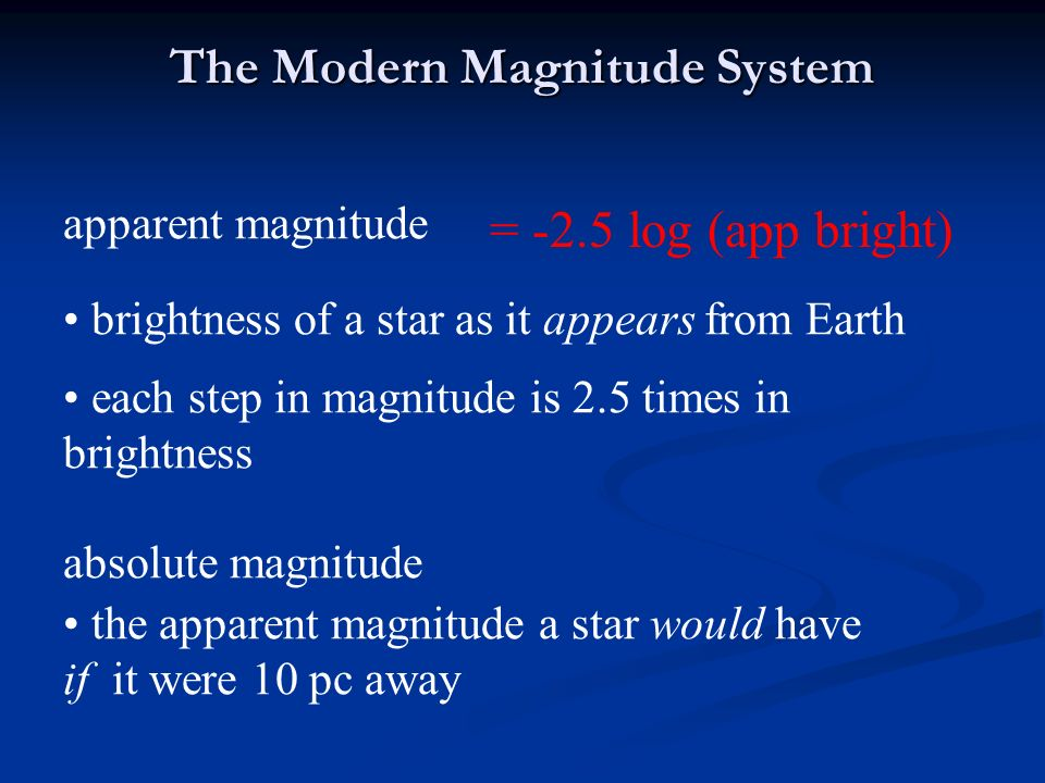 The Modern Magnitude System apparent magnitude brightness of a star as it appears from Earth = -2.5 log (app bright) each step in magnitude is 2.5 times in brightness absolute magnitude the apparent magnitude a star would have if it were 10 pc away