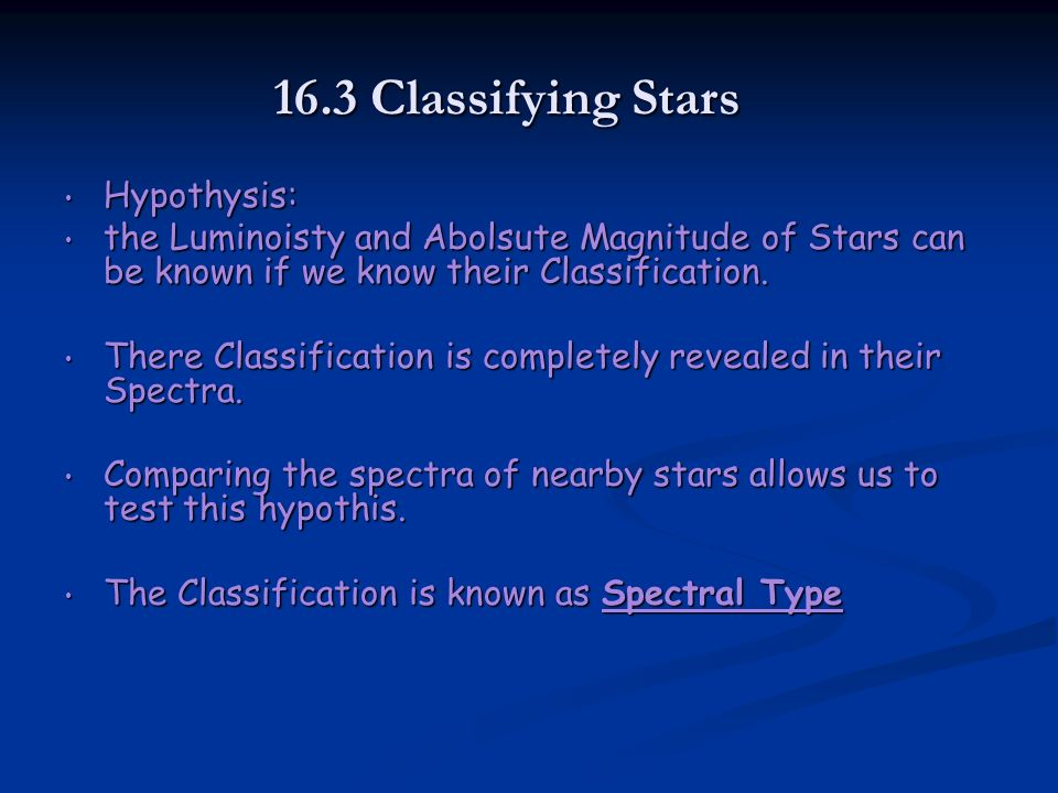 16.3 Classifying Stars Hypothysis: Hypothysis: the Luminoisty and Abolsute Magnitude of Stars can be known if we know their Classification.