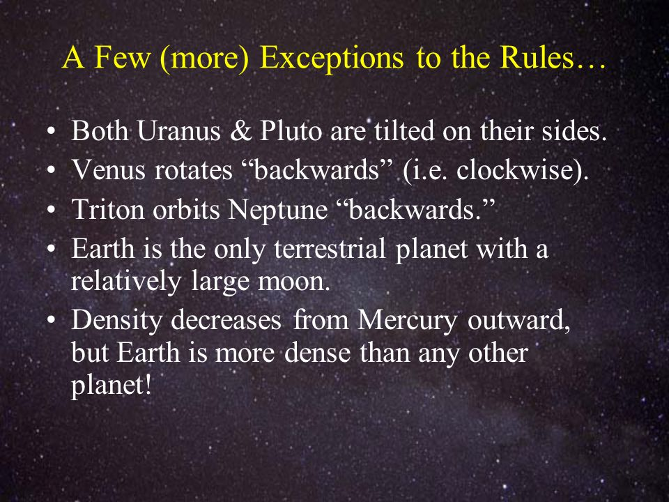 A Few (more) Exceptions to the Rules… Both Uranus & Pluto are tilted on their sides. Venus rotates backwards (i.e. clockwise). Triton orbits Neptune b