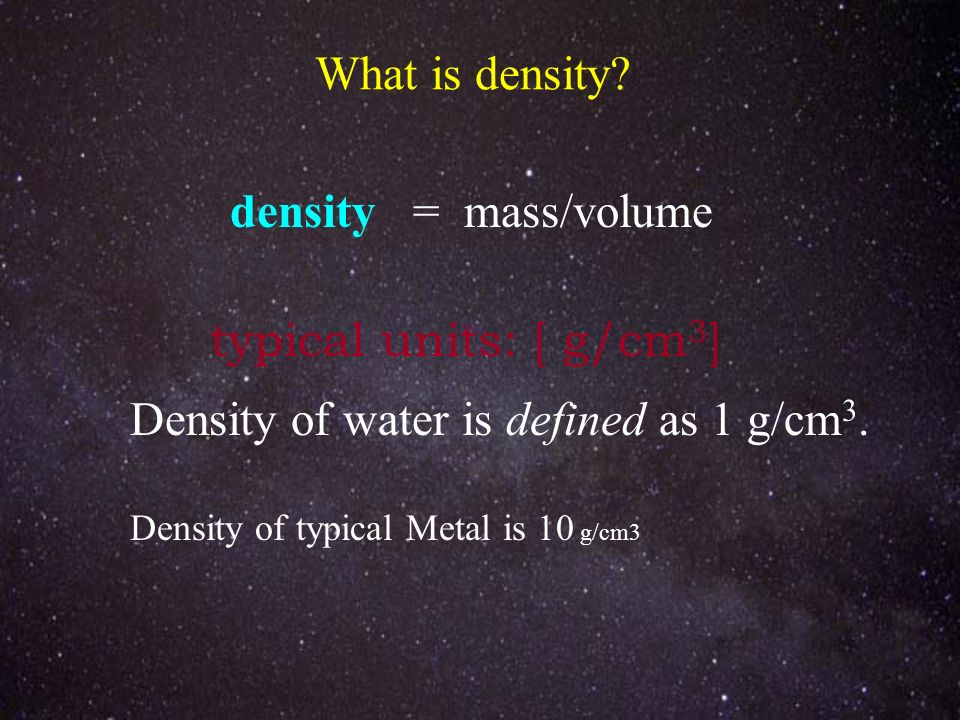 What is density? density = mass/volume typical units: [ g/cm 3 ] Density of water is defined as 1 g/cm 3. Density of typical Metal is 10 g/cm3