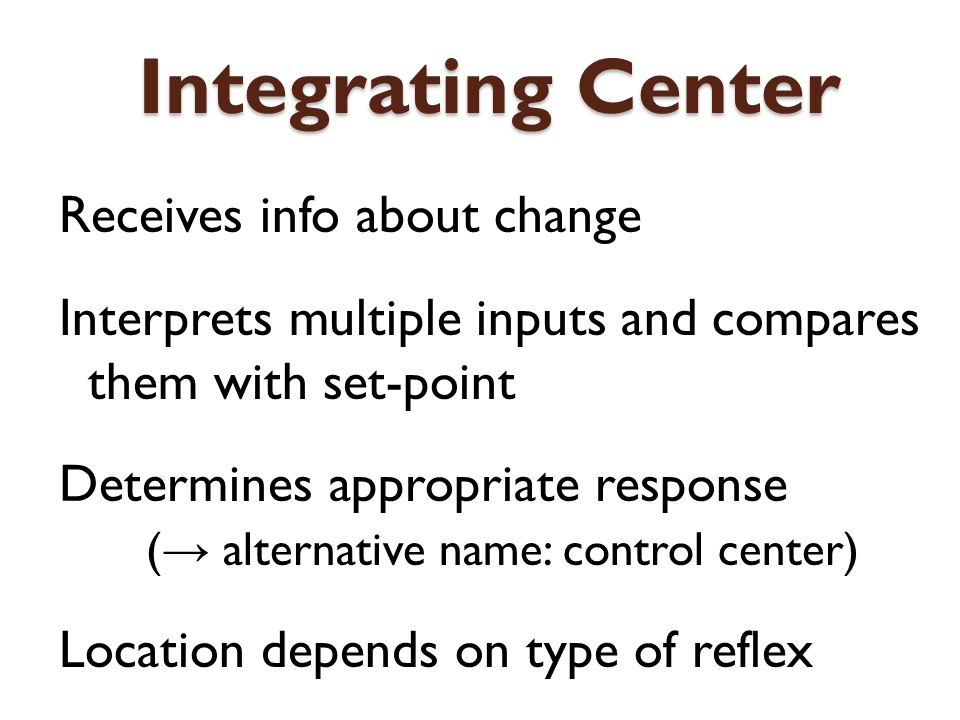 Integrating Center Receives info about change Interprets multiple inputs and compares them with set-point Determines appropriate response ( alternativ