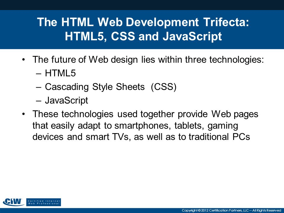 Copyright © 2012 Certification Partners, LLC -- All Rights Reserved The HTML Web Development Trifecta: HTML5, CSS and JavaScript The future of Web design lies within three technologies: –HTML5 –Cascading Style Sheets (CSS) –JavaScript These technologies used together provide Web pages that easily adapt to smartphones, tablets, gaming devices and smart TVs, as well as to traditional PCs