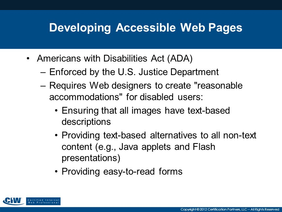 Copyright © 2012 Certification Partners, LLC -- All Rights Reserved Developing Accessible Web Pages Americans with Disabilities Act (ADA) –Enforced by the U.S.
