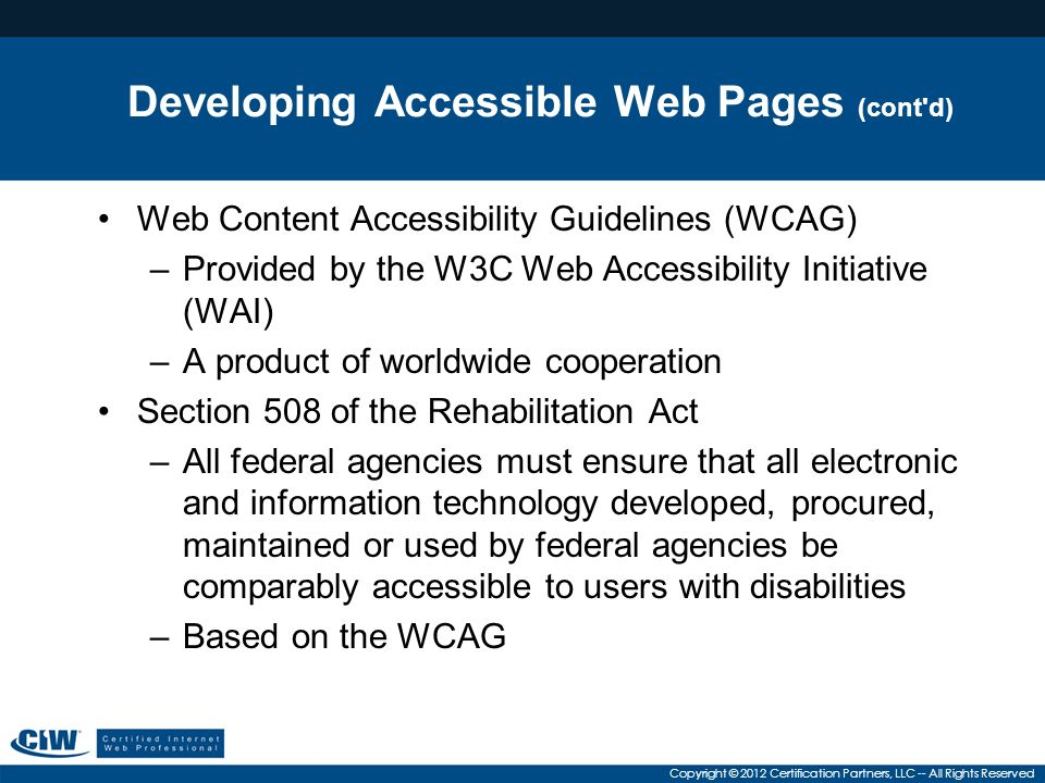Copyright © 2012 Certification Partners, LLC -- All Rights Reserved Developing Accessible Web Pages (cont d) Web Content Accessibility Guidelines (WCAG) –Provided by the W3C Web Accessibility Initiative (WAI) –A product of worldwide cooperation Section 508 of the Rehabilitation Act –All federal agencies must ensure that all electronic and information technology developed, procured, maintained or used by federal agencies be comparably accessible to users with disabilities –Based on the WCAG