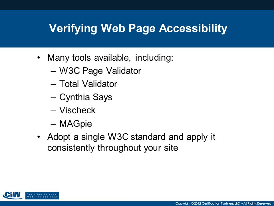 Copyright © 2012 Certification Partners, LLC -- All Rights Reserved Verifying Web Page Accessibility Many tools available, including: –W3C Page Validator –Total Validator –Cynthia Says –Vischeck –MAGpie Adopt a single W3C standard and apply it consistently throughout your site
