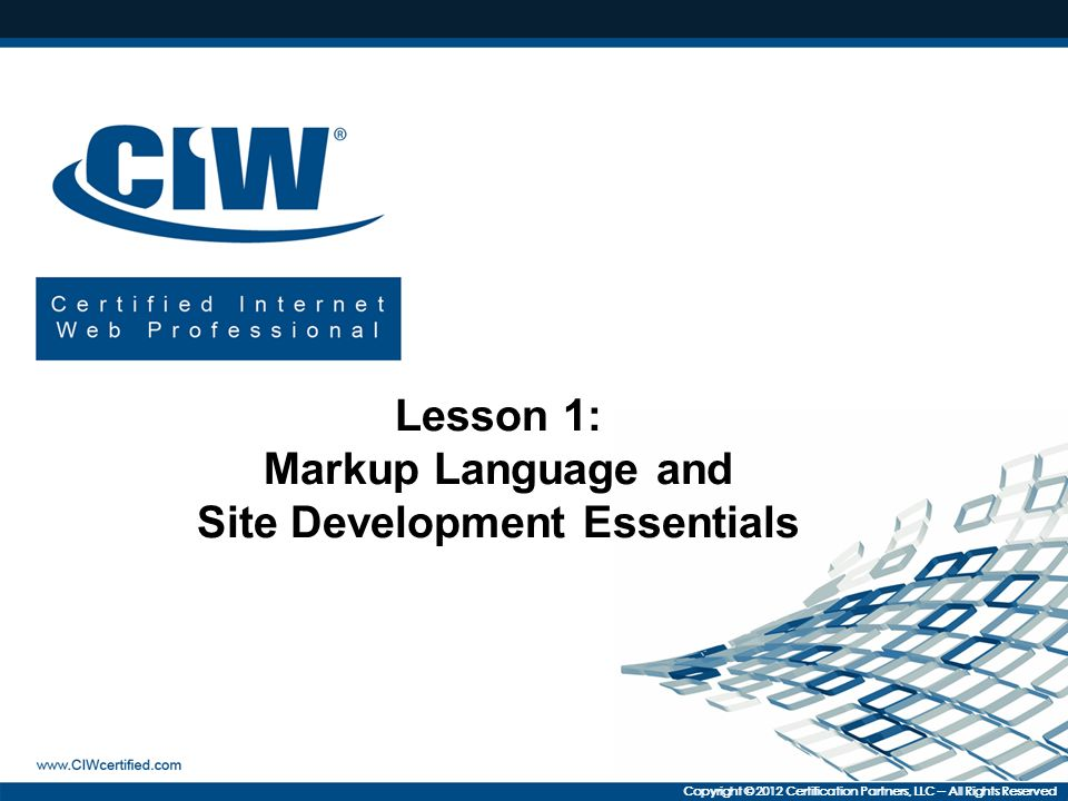 Copyright © 2012 Certification Partners, LLC -- All Rights Reserved Lesson 1: Markup Language and Site Development Essentials