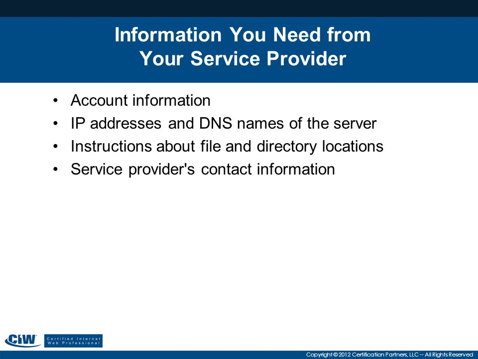 Copyright © 2012 Certification Partners, LLC -- All Rights Reserved Information You Need from Your Service Provider Account information IP addresses and DNS names of the server Instructions about file and directory locations Service provider s contact information