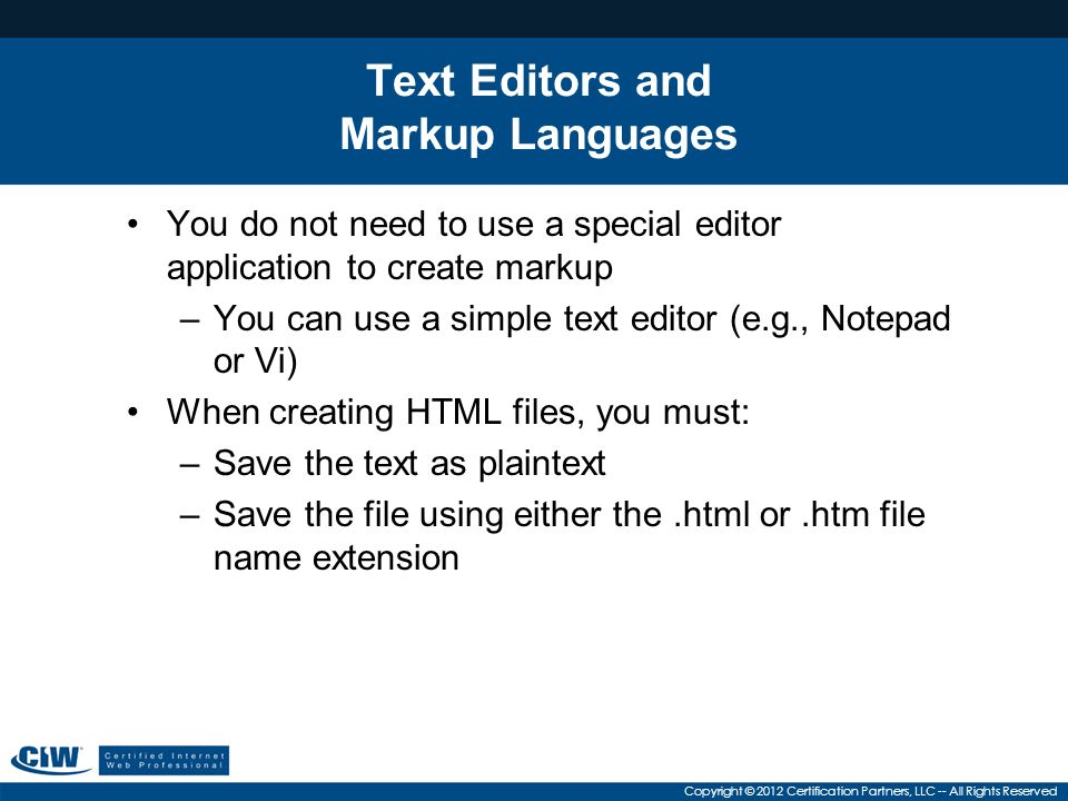 Copyright © 2012 Certification Partners, LLC -- All Rights Reserved Text Editors and Markup Languages You do not need to use a special editor application to create markup –You can use a simple text editor (e.g., Notepad or Vi) When creating HTML files, you must: –Save the text as plaintext –Save the file using either the.html or.htm file name extension