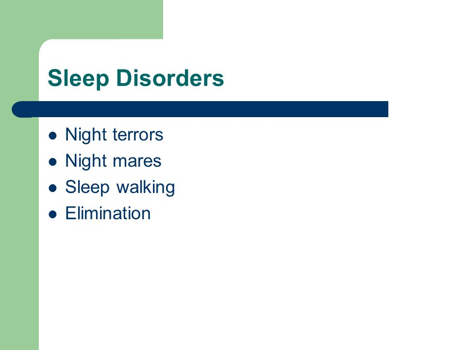 Sleep Disorders Night terrors Night mares Sleep walking Elimination