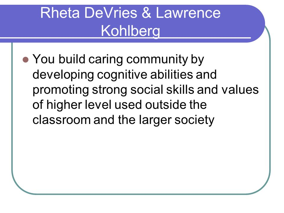 Rheta DeVries & Lawrence Kohlberg You build caring community by developing cognitive abilities and promoting strong social skills and values of higher level used outside the classroom and the larger society