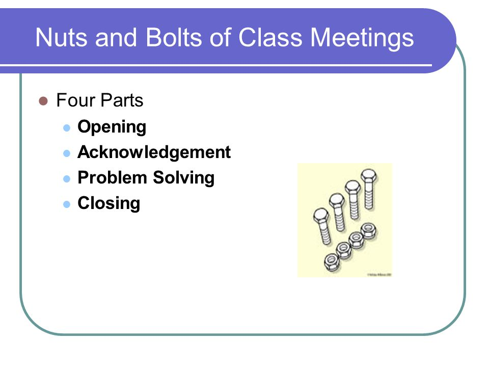 Nuts and Bolts of Class Meetings Four Parts Opening Acknowledgement Problem Solving Closing