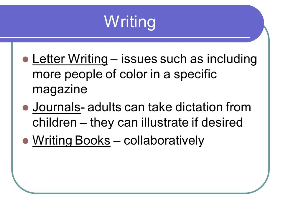 Writing Letter Writing – issues such as including more people of color in a specific magazine Journals- adults can take dictation from children – they can illustrate if desired Writing Books – collaboratively
