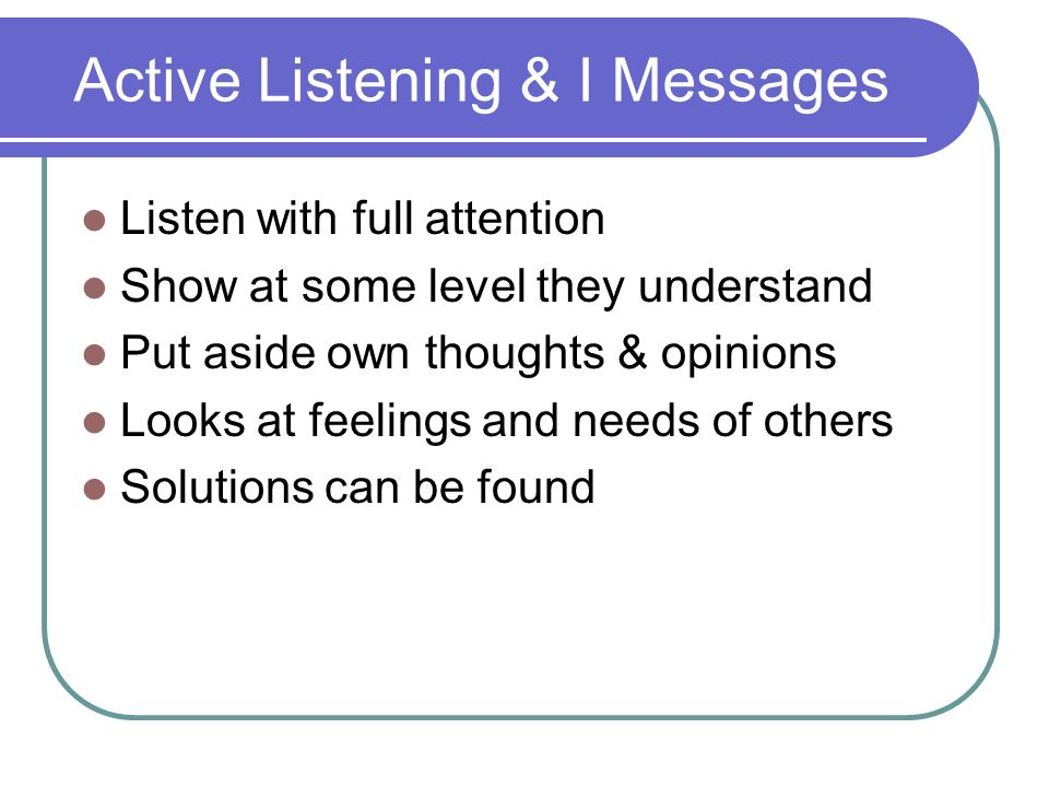 Active Listening & I Messages Listen with full attention Show at some level they understand Put aside own thoughts & opinions Looks at feelings and needs of others Solutions can be found