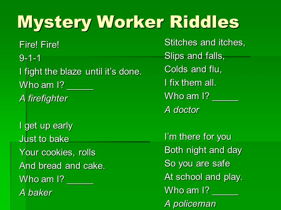 Mystery Worker Riddles Fire! Fire! 9-1-1 I fight the blaze until its done. Who am I? _____ A firefighter I get up early Just to bake Your cookies, rol