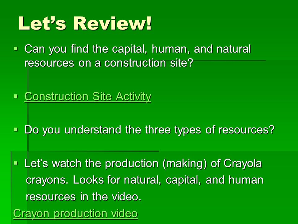 Lets Review! Can you find the capital, human, and natural resources on a construction site? Can you find the capital, human, and natural resources on