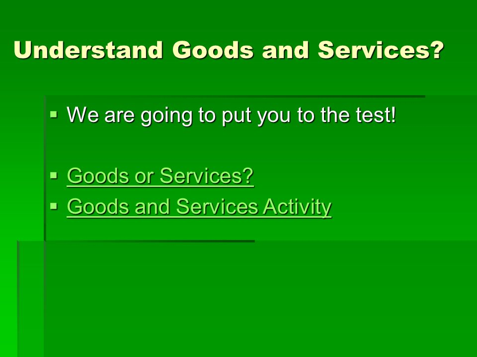 Understand Goods and Services? We are going to put you to the test! We are going to put you to the test! Goods or Services? Goods or Services? Goods o