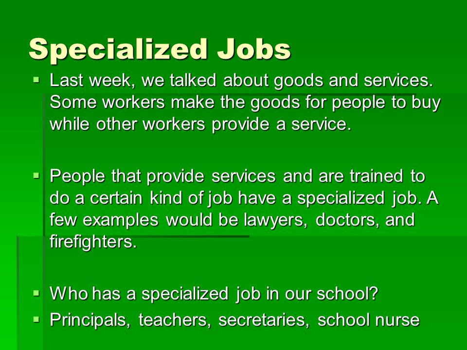 Specialized Jobs Last week, we talked about goods and services. Some workers make the goods for people to buy while other workers provide a service. L