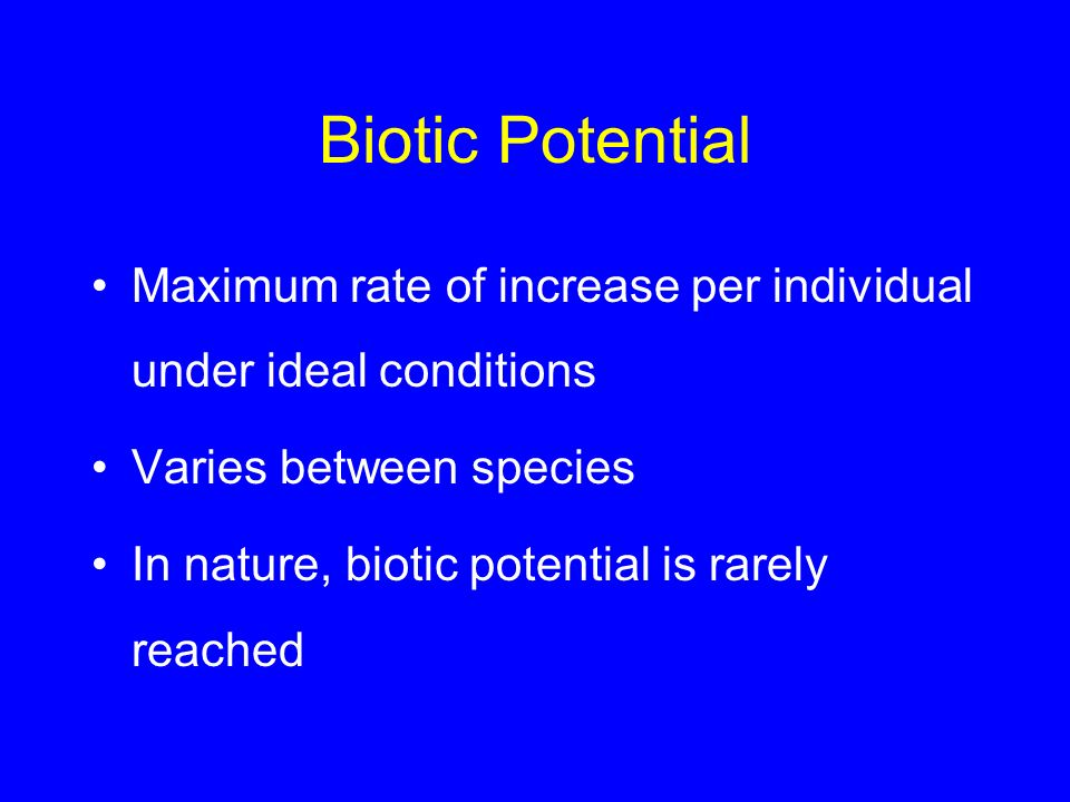 Biotic Potential Maximum rate of increase per individual under ideal conditions Varies between species In nature, biotic potential is rarely reached