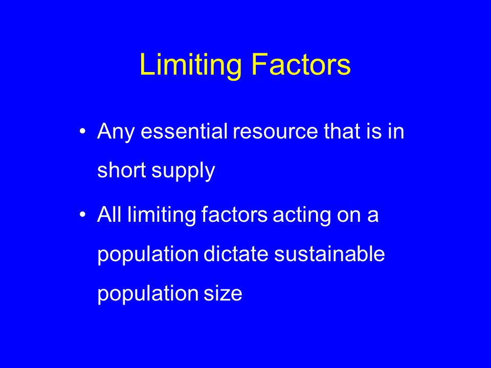 Limiting Factors Any essential resource that is in short supply All limiting factors acting on a population dictate sustainable population size