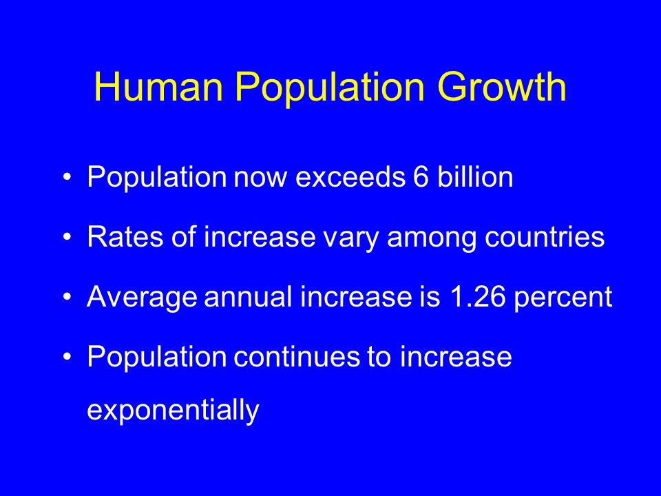 Human Population Growth Population now exceeds 6 billion Rates of increase vary among countries Average annual increase is 1.26 percent Population con